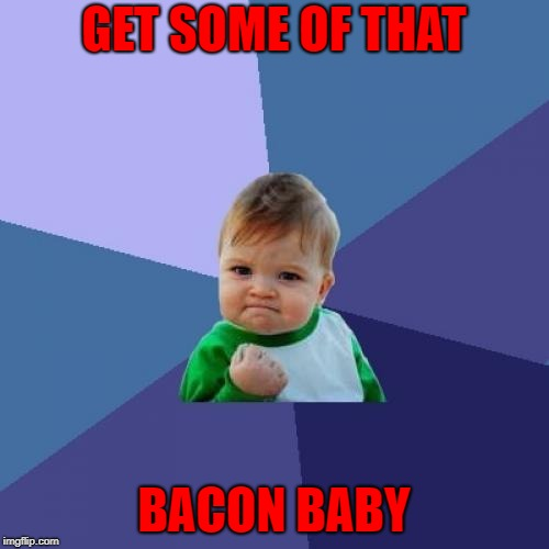 Success Kid Meme | GET SOME OF THAT BACON BABY | image tagged in memes,success kid | made w/ Imgflip meme maker