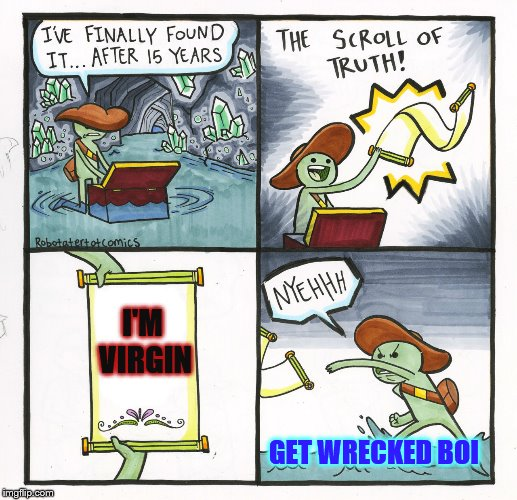 The Scroll Of Truth Meme |  I'M VIRGIN; GET WRECKED BOI | image tagged in memes,the scroll of truth | made w/ Imgflip meme maker