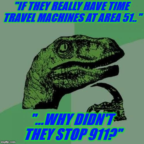 "Hmmmm |  ""IF THEY REALLY HAVE TIME TRAVEL MACHINES AT AREA 51..""; ""...WHY DIDN'T THEY STOP 911?"" 