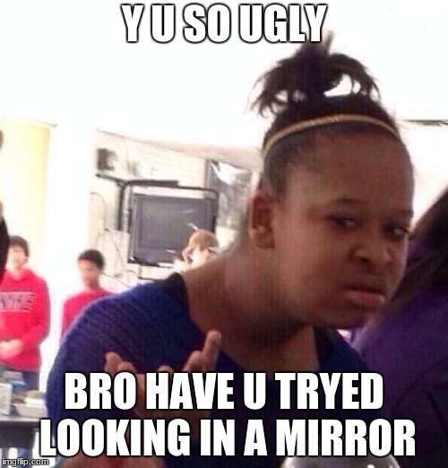 Black Girl Wat Meme | Y U SO UGLY BRO HAVE U TRYED LOOKING IN A MIRROR | image tagged in memes,black girl wat | made w/ Imgflip meme maker
