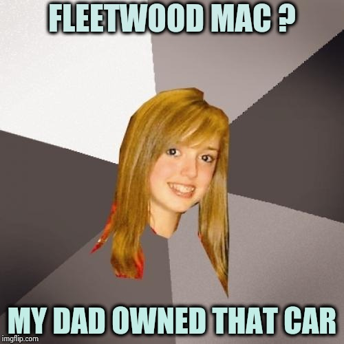Don't stop thinking . . . | FLEETWOOD MAC ? MY DAD OWNED THAT CAR | image tagged in memes,musically oblivious 8th grader,classic rock,50th,anniversary | made w/ Imgflip meme maker