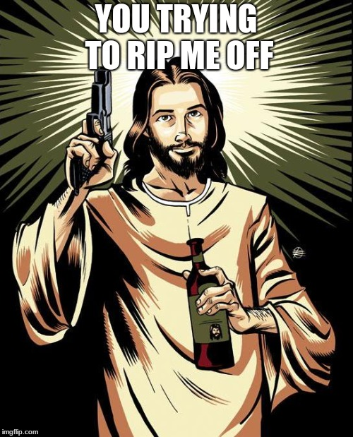 Ghetto Jesus Meme | YOU TRYING TO RIP ME OFF | image tagged in memes,ghetto jesus | made w/ Imgflip meme maker