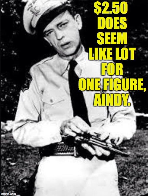 Barney fife | $2.50 DOES SEEM LIKE LOT FOR ONE FIGURE, AINDY. | image tagged in barney fife | made w/ Imgflip meme maker