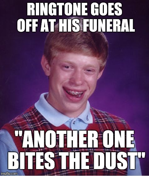 "Bad Luck Brian Meme | RINGTONE GOES OFF AT HIS FUNERAL ""ANOTHER ONE BITES THE DUST"" 
