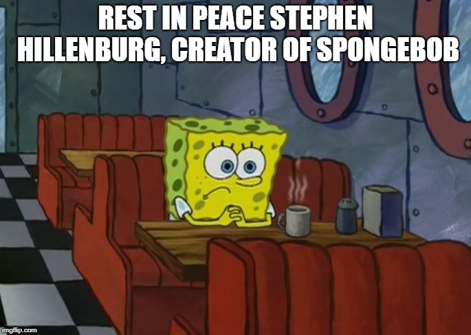 Sad Spongebob | REST IN PEACE STEPHEN HILLENBURG, CREATOR OF SPONGEBOB | image tagged in sad spongebob | made w/ Imgflip meme maker