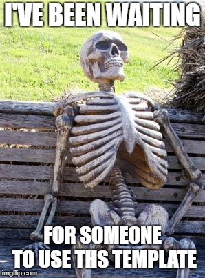 Waiting Skeleton Meme | I'VE BEEN WAITING FOR SOMEONE TO USE THS TEMPLATE | image tagged in memes,waiting skeleton | made w/ Imgflip meme maker