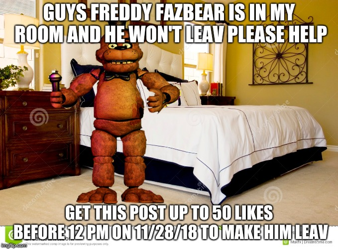 fregyy fasbear in my room???!?!! not epic!!! | GUYS FREDDY FAZBEAR IS IN MY ROOM AND HE WON'T LEAV PLEASE HELP GET THIS POST UP TO 50 LIKES BEFORE 12 PM ON 11/28/18 TO MAKE HIM LEAV | image tagged in freddy fazbear | made w/ Imgflip meme maker