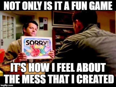 Sorry  | NOT ONLY IS IT A FUN GAME IT'S HOW I FEEL ABOUT THE MESS THAT I CREATED | image tagged in sorry | made w/ Imgflip meme maker