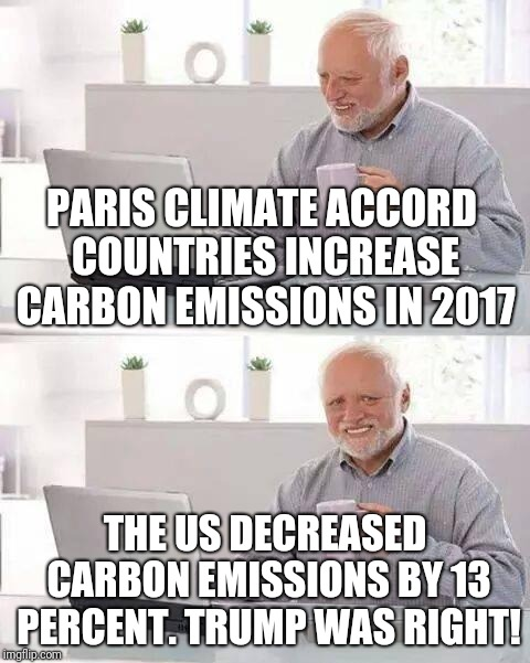 hide pain climate change | PARIS CLIMATE ACCORD COUNTRIES INCREASE CARBON EMISSIONS IN 2017 THE US DECREASED CARBON EMISSIONS BY 13 PERCENT. TRUMP WAS RIGHT! | image tagged in hide pain climate change | made w/ Imgflip meme maker