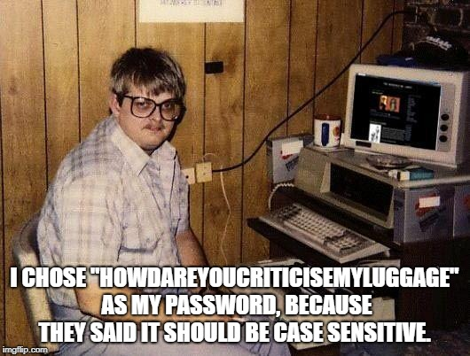 "computer nerd | I CHOSE ""HOWDAREYOUCRITICISEMYLUGGAGE"" AS MY PASSWORD, BECAUSE THEY SAID IT SHOULD BE CASE SENSITIVE. 
