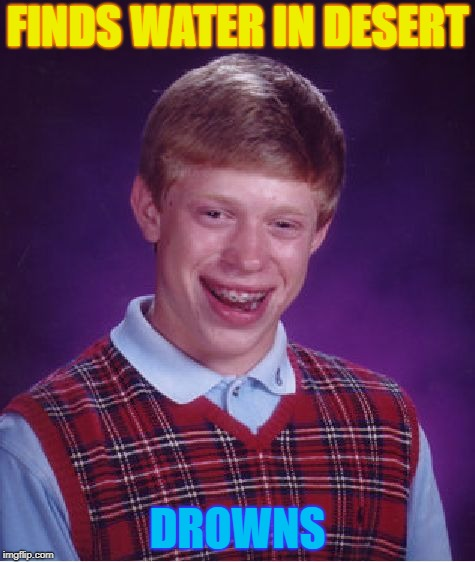 FEELS BAD | FINDS WATER IN DESERT DROWNS | image tagged in memes,bad luck brian,bad luck,desert,drown | made w/ Imgflip meme maker