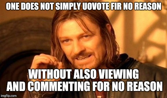 One Does Not Simply Meme | ONE DOES NOT SIMPLY UOVOTE FIR NO REASON WITHOUT ALSO VIEWING AND COMMENTING FOR NO REASON | image tagged in memes,one does not simply | made w/ Imgflip meme maker