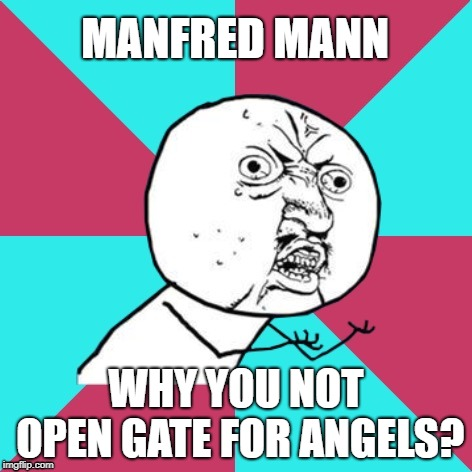 Y U NOvember - a socrates and punman21 event  | MANFRED MANN WHY YOU NOT OPEN GATE FOR ANGELS? | image tagged in y u no music,y u november | made w/ Imgflip meme maker