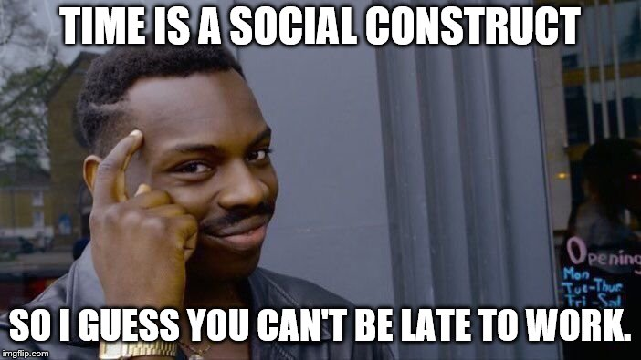 TIME IS A SOCIAL CONSTRUCT SO I GUESS YOU CAN'T BE LATE TO WORK. | image tagged in memes,roll safe think about it | made w/ Imgflip meme maker