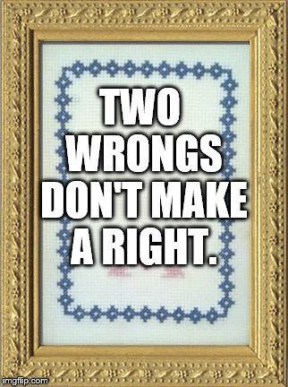 TWO WRONGS DON'T MAKE A RIGHT. | image tagged in grandma's cross stitch | made w/ Imgflip meme maker
