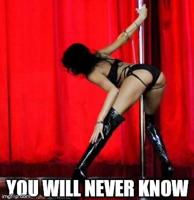 Pole dancer | YOU WILL NEVER KNOW | image tagged in pole dancer | made w/ Imgflip meme maker