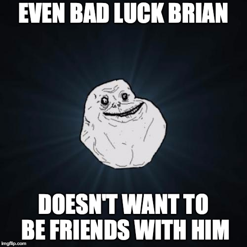 Forever Alone | EVEN BAD LUCK BRIAN DOESN'T WANT TO BE FRIENDS WITH HIM | image tagged in memes,forever alone | made w/ Imgflip meme maker