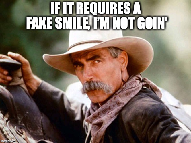 Sam Elliott Cowboy | IF IT REQUIRES A FAKE SMILE, I'M NOT GOIN' | image tagged in sam elliott cowboy,fake smile | made w/ Imgflip meme maker