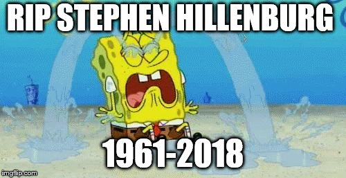 He will be missed! | RIP STEPHEN HILLENBURG 1961-2018 | image tagged in sad crying spongebob,rip,rip stephen hillenburg | made w/ Imgflip meme maker