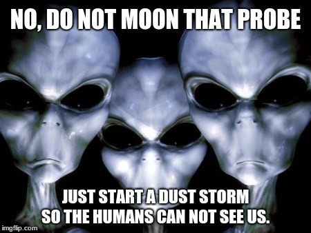 Mars is for Martians |  NO, DO NOT MOON THAT PROBE; JUST START A DUST STORM SO THE HUMANS CAN NOT SEE US. | image tagged in angry aliens,humans suck,humans go home | made w/ Imgflip meme maker