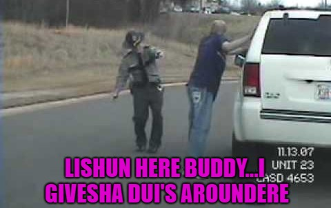 LISHUN HERE BUDDY...I GIVESHA DUI'S AROUNDERE | made w/ Imgflip meme maker
