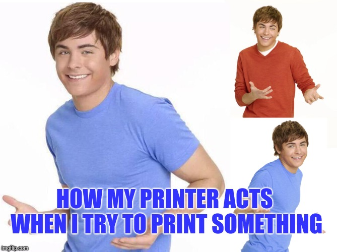Zac Efron | HOW MY PRINTER ACTS WHEN I TRY TO PRINT SOMETHING | image tagged in zac efron | made w/ Imgflip meme maker