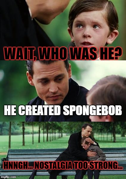 Finding Neverland Meme | WAIT, WHO WAS HE? HE CREATED SPONGEBOB HNNGH... NOSTALGIA TOO STRONG... | image tagged in memes,finding neverland | made w/ Imgflip meme maker