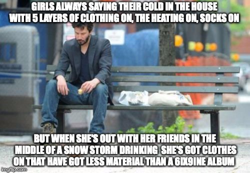 Sad Keanu | GIRLS ALWAYS SAYING THEIR COLD IN THE HOUSE WITH 5 LAYERS OF CLOTHING ON, THE HEATING ON, SOCKS ON BUT WHEN SHE'S OUT WITH HER FRIENDS IN TH | image tagged in memes,sad keanu | made w/ Imgflip meme maker