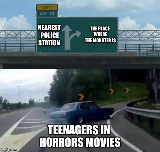 Left Exit 12 Off Ramp | NEAREST POLICE STATION THE PLACE WHERE THE MONSTER IS TEENAGERS IN HORRORS MOVIES | image tagged in memes,left exit 12 off ramp,teenagers,horror movie,bad movies,stupid people | made w/ Imgflip meme maker