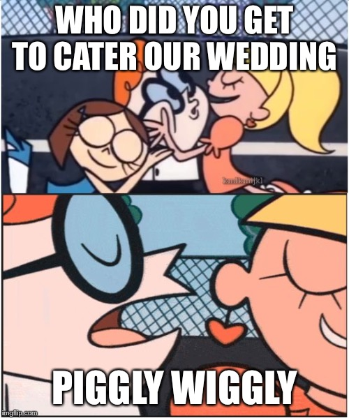 Dexters Lab | WHO DID YOU GET TO CATER OUR WEDDING PIGGLY WIGGLY | image tagged in dexters lab | made w/ Imgflip meme maker