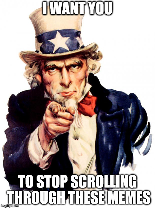 Vote, dammit!!! | I WANT YOU TO STOP SCROLLING THROUGH THESE MEMES | image tagged in memes,uncle sam,vote,upvoting,dammit | made w/ Imgflip meme maker