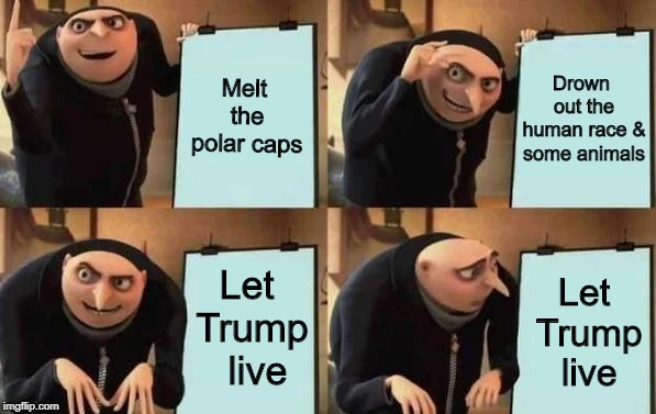 global warming gone wrong | Melt the polar caps Drown out the human race & some animals Let Trump  live Let Trump live | image tagged in gru's plan | made w/ Imgflip meme maker