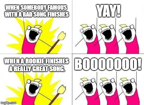 What Do We Want Meme | WHEN SOMEBODY FAMOUS WITH A BAD SONG FINISHES YAY! WHEN A ROOKIE FINISHES A REALLY GREAT SONG. BOOOOOOO! | image tagged in memes,what do we want | made w/ Imgflip meme maker