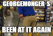 GEORGEMONGER`S BEEN AT IT AGAIN | made w/ Imgflip meme maker