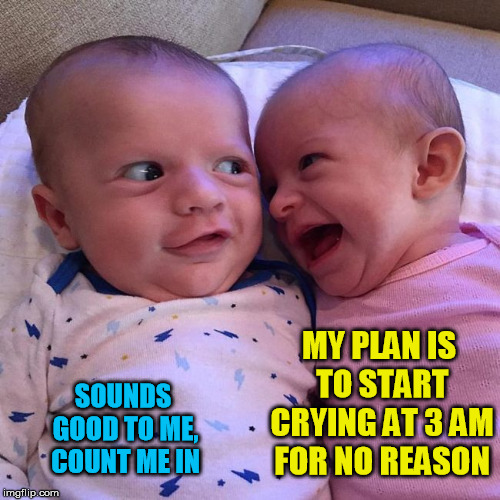 Plotting babies |  MY PLAN IS TO START CRYING AT 3 AM FOR NO REASON; SOUNDS GOOD TO ME, COUNT ME IN | image tagged in plotting baby,evil plan,meme,baby meme,laughing baby,babies | made w/ Imgflip meme maker