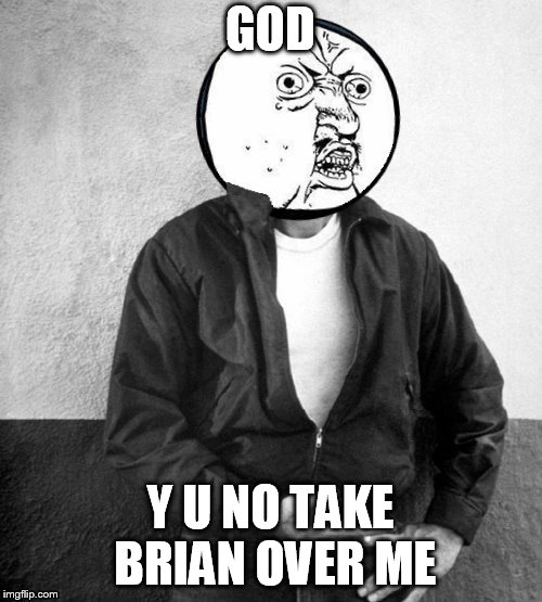 GOD Y U NO TAKE BRIAN OVER ME | made w/ Imgflip meme maker