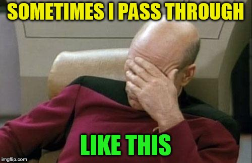 Captain Picard Facepalm Meme | SOMETIMES I PASS THROUGH LIKE THIS | image tagged in memes,captain picard facepalm | made w/ Imgflip meme maker