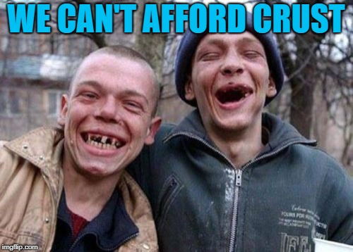 Ugly Twins Meme | WE CAN'T AFFORD CRUST | image tagged in memes,ugly twins | made w/ Imgflip meme maker