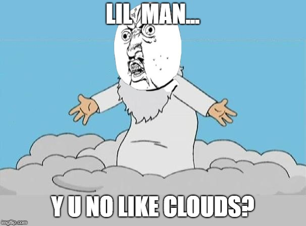 LIL  MAN... Y U NO LIKE CLOUDS? | made w/ Imgflip meme maker