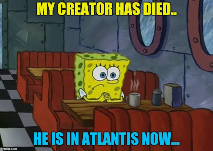 Rest In Peace, Stephen Hillenburg, the creator of SpongeBob, Without him what would the world have been like? (1961-2018) | MY CREATOR HAS DIED.. HE IS IN ATLANTIS NOW... | image tagged in spongebob sad,memes,stephen hillenburg,spongebob,sadness,deppression | made w/ Imgflip meme maker