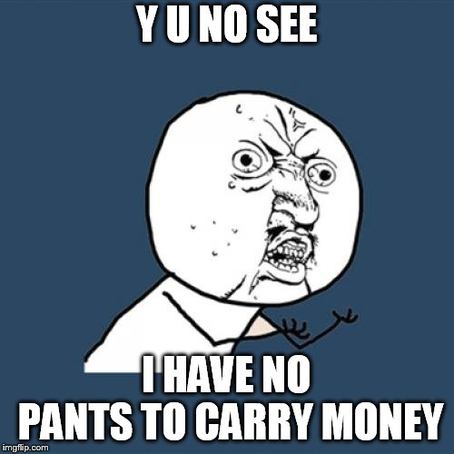 Y U No Meme | Y U NO SEE I HAVE NO PANTS TO CARRY MONEY | image tagged in memes,y u no | made w/ Imgflip meme maker
