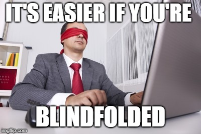 Blindfolded | IT'S EASIER IF YOU'RE BLINDFOLDED | image tagged in blindfolded | made w/ Imgflip meme maker