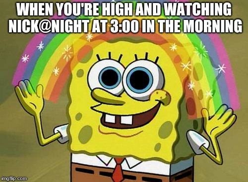 Imagination Spongebob Meme | WHEN YOU'RE HIGH AND WATCHING NICK@NIGHT AT 3:00 IN THE MORNING | image tagged in memes,imagination spongebob | made w/ Imgflip meme maker