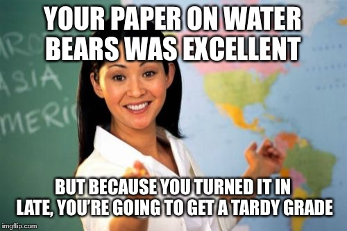 Unhelpful High School Teacher Meme | YOUR PAPER ON WATER BEARS WAS EXCELLENT BUT BECAUSE YOU TURNED IT IN LATE, YOU'RE GOING TO GET A TARDY GRADE | image tagged in memes,unhelpful high school teacher | made w/ Imgflip meme maker