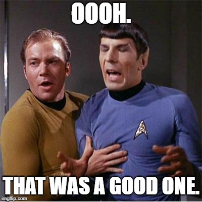 Star Trek Inappropriate Touching | OOOH. THAT WAS A GOOD ONE. | image tagged in star trek inappropriate touching | made w/ Imgflip meme maker