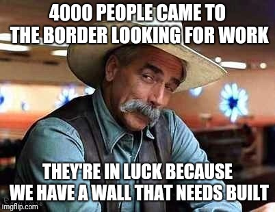 Let them work for citizenship | 4000 PEOPLE CAME TO THE BORDER LOOKING FOR WORK THEY'RE IN LUCK BECAUSE WE HAVE A WALL THAT NEEDS BUILT | image tagged in sam elliott the big lebowski,build the wall | made w/ Imgflip meme maker