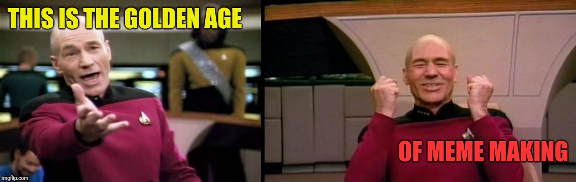 THIS IS THE GOLDEN AGE OF MEME MAKING | image tagged in memes,picard wtf,excited picard | made w/ Imgflip meme maker