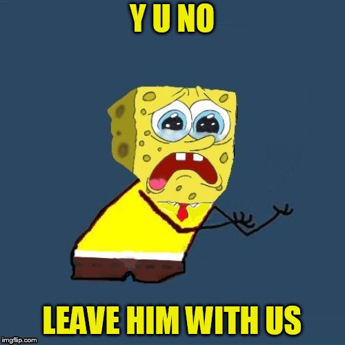 Y U NO LEAVE HIM WITH US | made w/ Imgflip meme maker