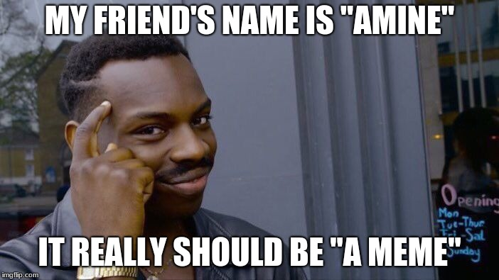 "Roll Safe Think About It Meme | MY FRIEND'S NAME IS ""AMINE"" IT REALLY SHOULD BE ""A MEME"" 