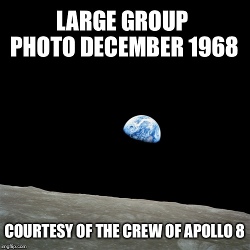Earthrise | LARGE GROUP PHOTO DECEMBER 1968 COURTESY OF THE CREW OF APOLLO 8 | image tagged in earthrise,apollo 8,memes | made w/ Imgflip meme maker